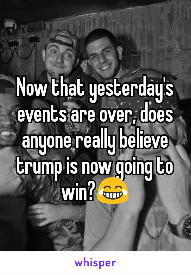 Now that yesterday's events are over, does anyone really believe trump is now going to win?😂