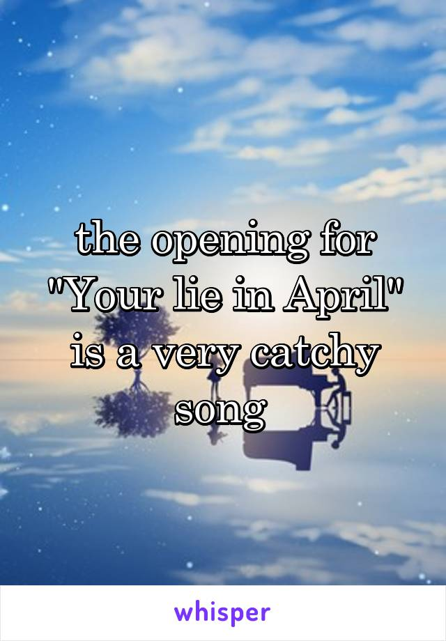 """the opening for """"Your lie in April"""" is a very catchy song"""
