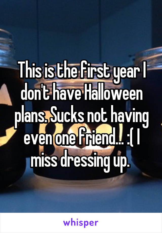 This is the first year I don't have Halloween plans. Sucks not having even one friend... :( I miss dressing up.