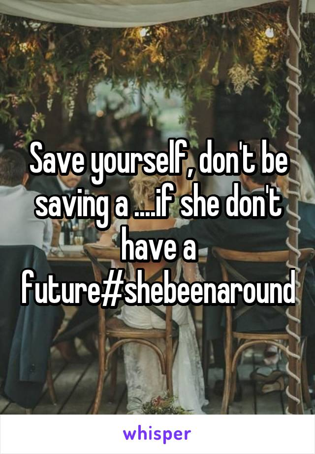 Save yourself, don't be saving a ....if she don't have a future#shebeenaround