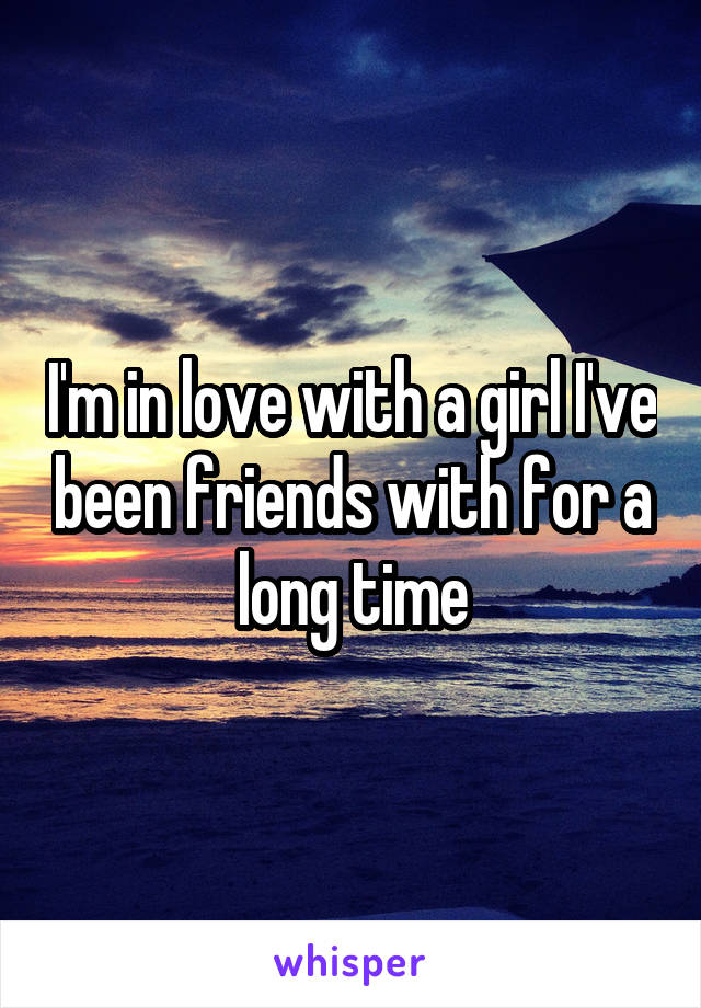 I'm in love with a girl I've been friends with for a long time