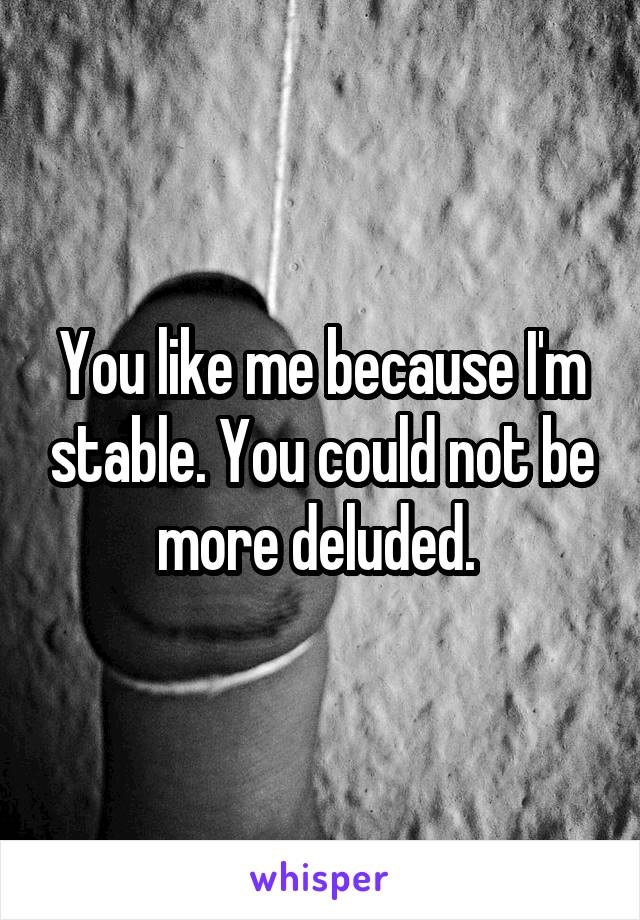 You like me because I'm stable. You could not be more deluded.