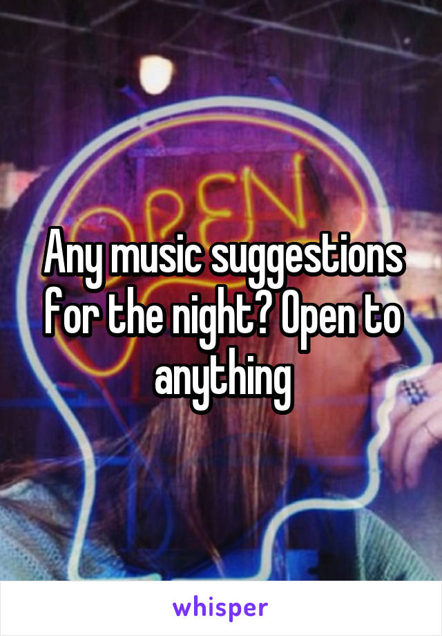 Any music suggestions for the night? Open to anything