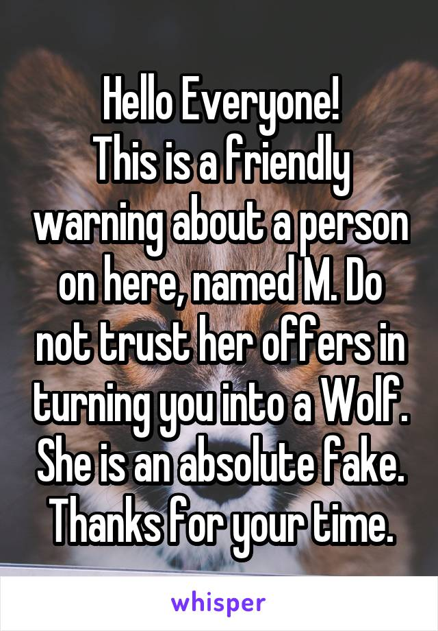 Hello Everyone! This is a friendly warning about a person on here, named M. Do not trust her offers in turning you into a Wolf. She is an absolute fake. Thanks for your time.
