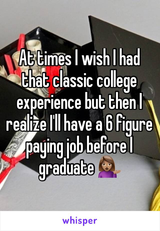 At times I wish I had that classic college experience but then I realize I'll have a 6 figure paying job before I graduate 💁🏽