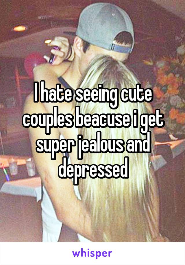 I hate seeing cute couples beacuse i get super jealous and depressed