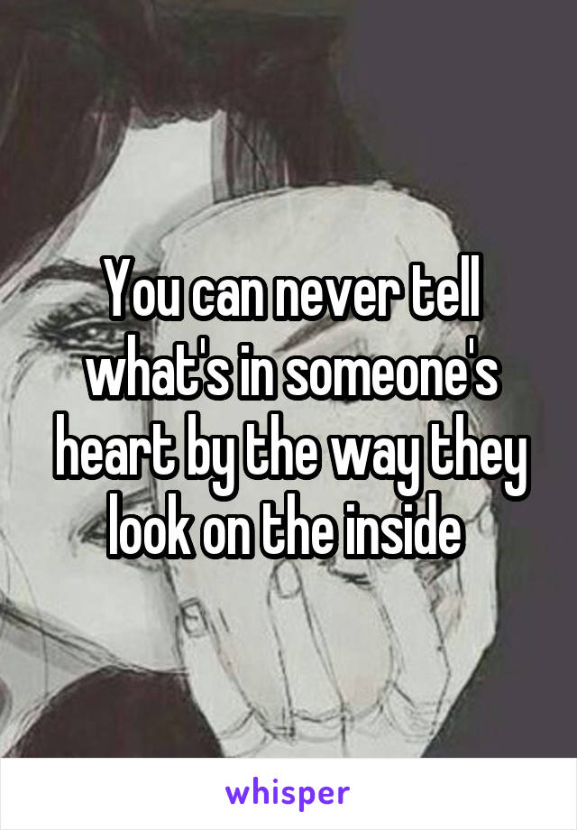 You can never tell what's in someone's heart by the way they look on the inside