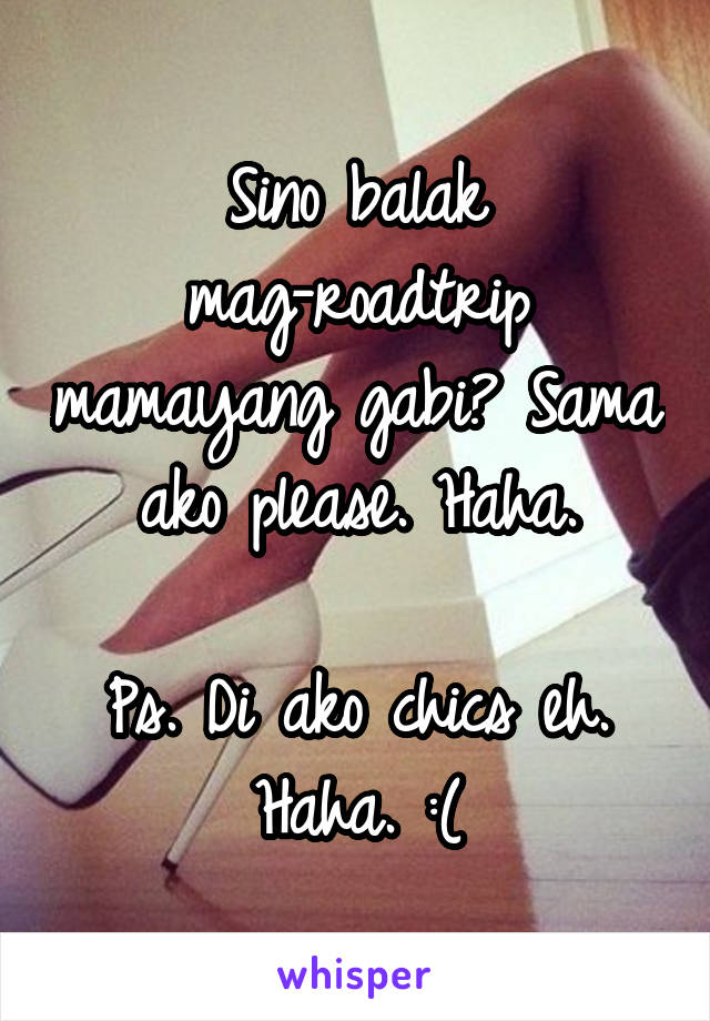 Sino balak mag-roadtrip mamayang gabi? Sama ako please. Haha.  Ps. Di ako chics eh. Haha. :(