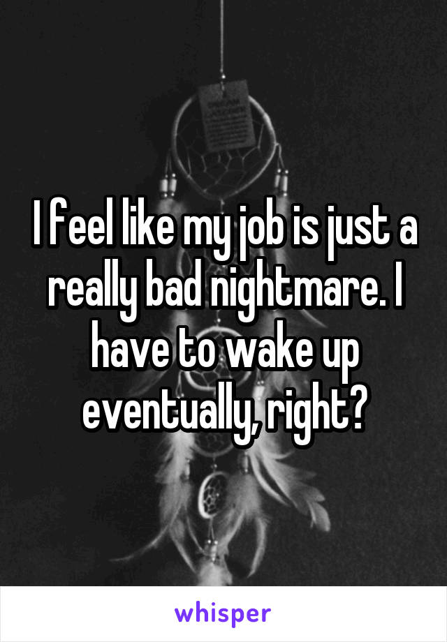 I feel like my job is just a really bad nightmare. I have to wake up eventually, right?