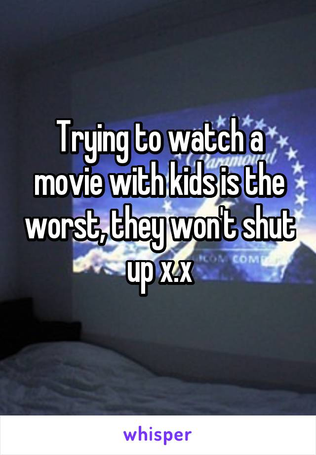 Trying to watch a movie with kids is the worst, they won't shut up x.x