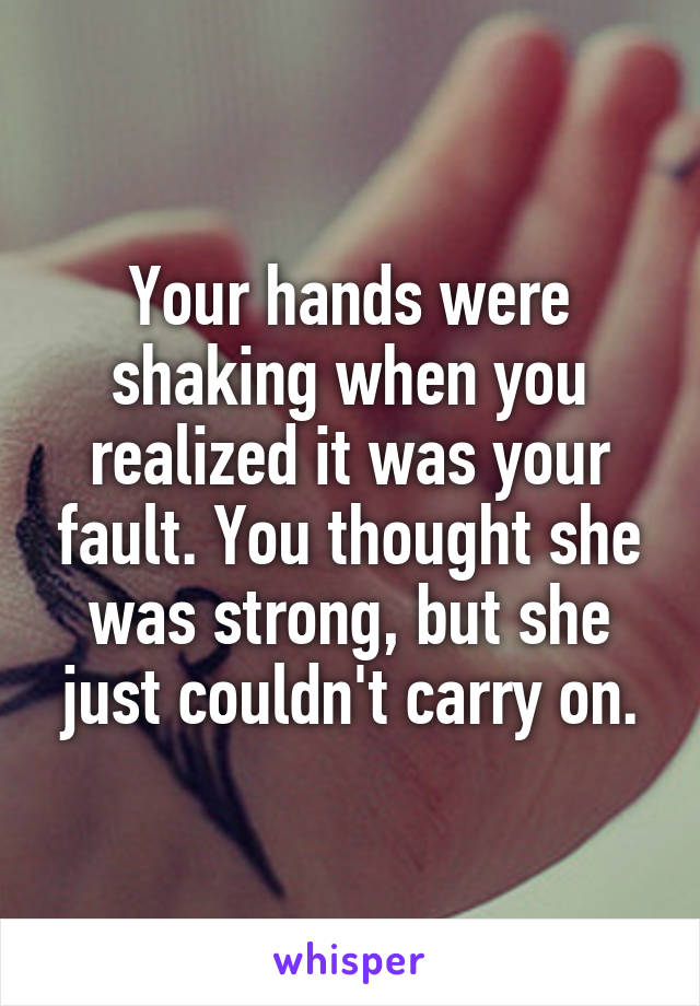 Your hands were shaking when you realized it was your fault. You thought she was strong, but she just couldn't carry on.