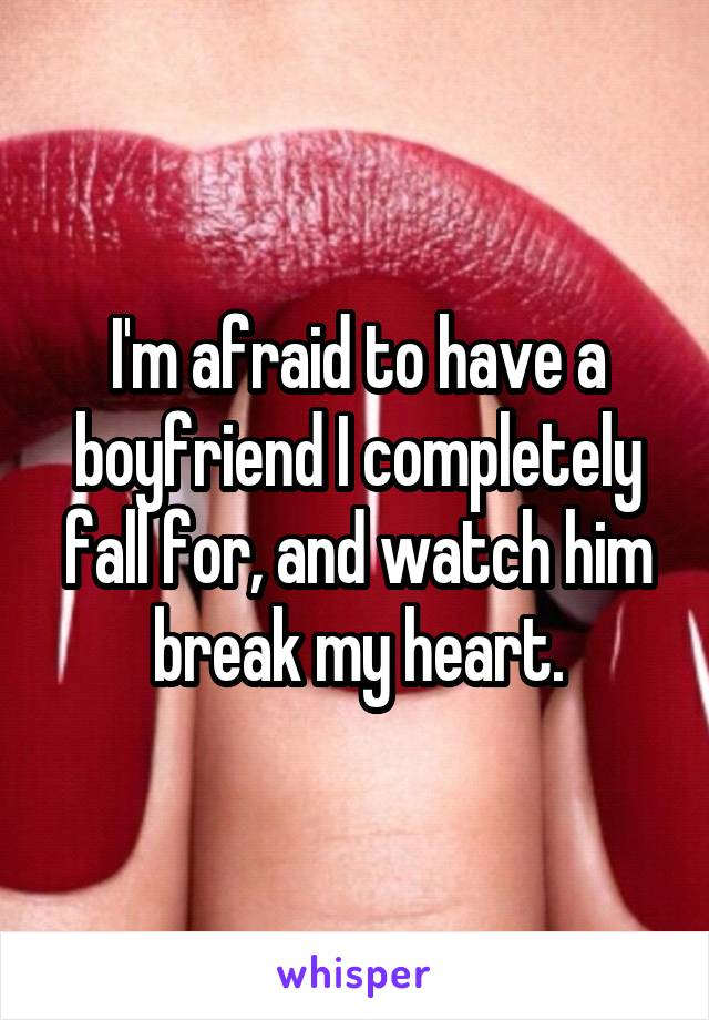 I'm afraid to have a boyfriend I completely fall for, and watch him break my heart.
