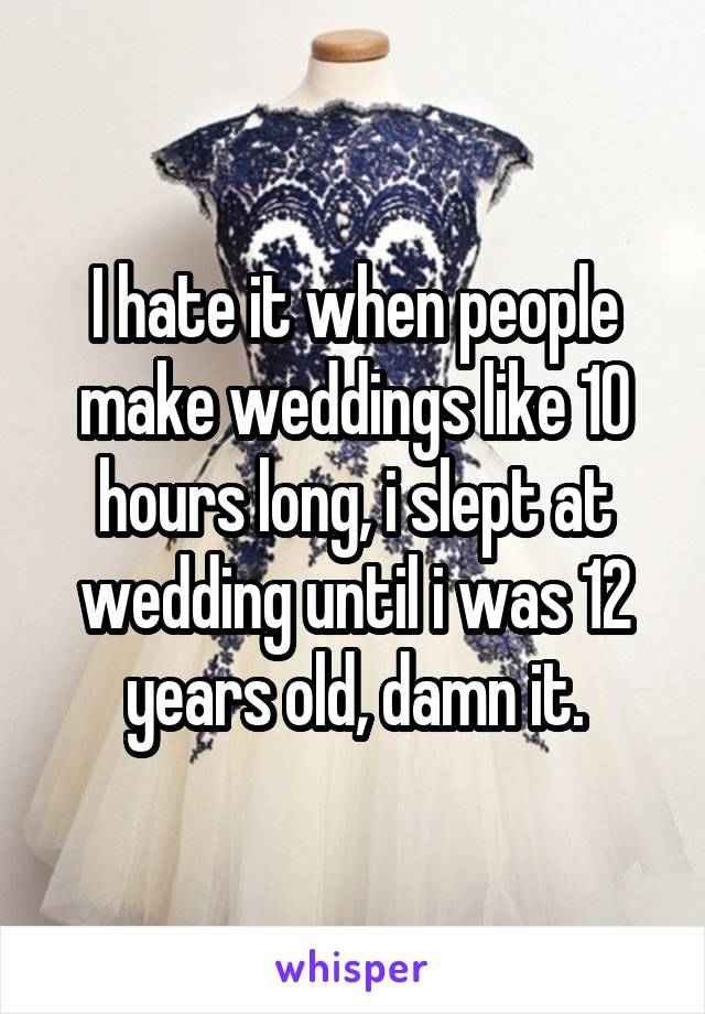 I hate it when people make weddings like 10 hours long, i slept at wedding until i was 12 years old, damn it.