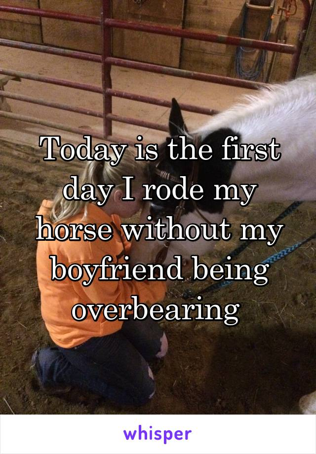 Today is the first day I rode my horse without my boyfriend being overbearing