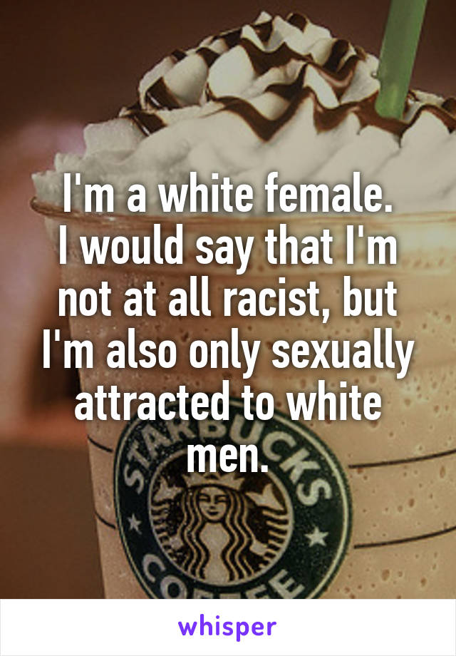 I'm a white female. I would say that I'm not at all racist, but I'm also only sexually attracted to white men.