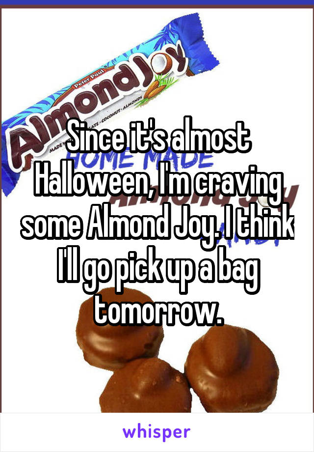 Since it's almost Halloween, I'm craving some Almond Joy. I think I'll go pick up a bag tomorrow.