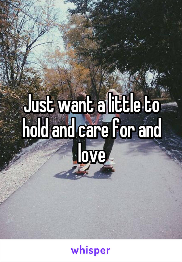 Just want a little to hold and care for and love