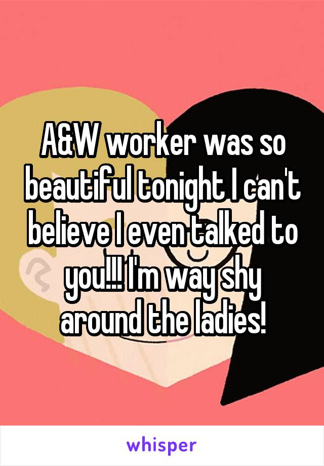A&W worker was so beautiful tonight I can't believe I even talked to you!!! I'm way shy around the ladies!