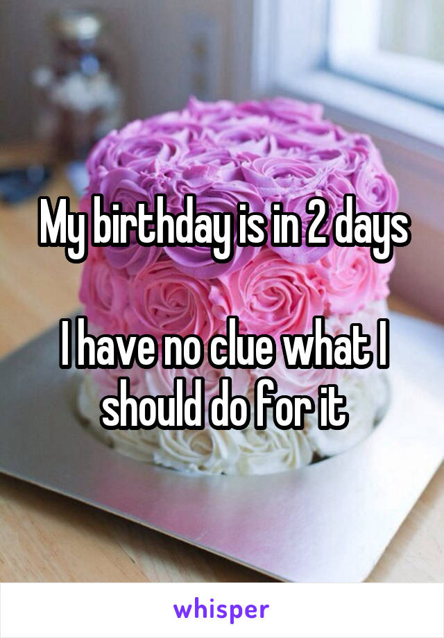 My birthday is in 2 days  I have no clue what I should do for it