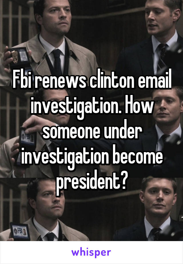 Fbi renews clinton email investigation. How someone under investigation become president?