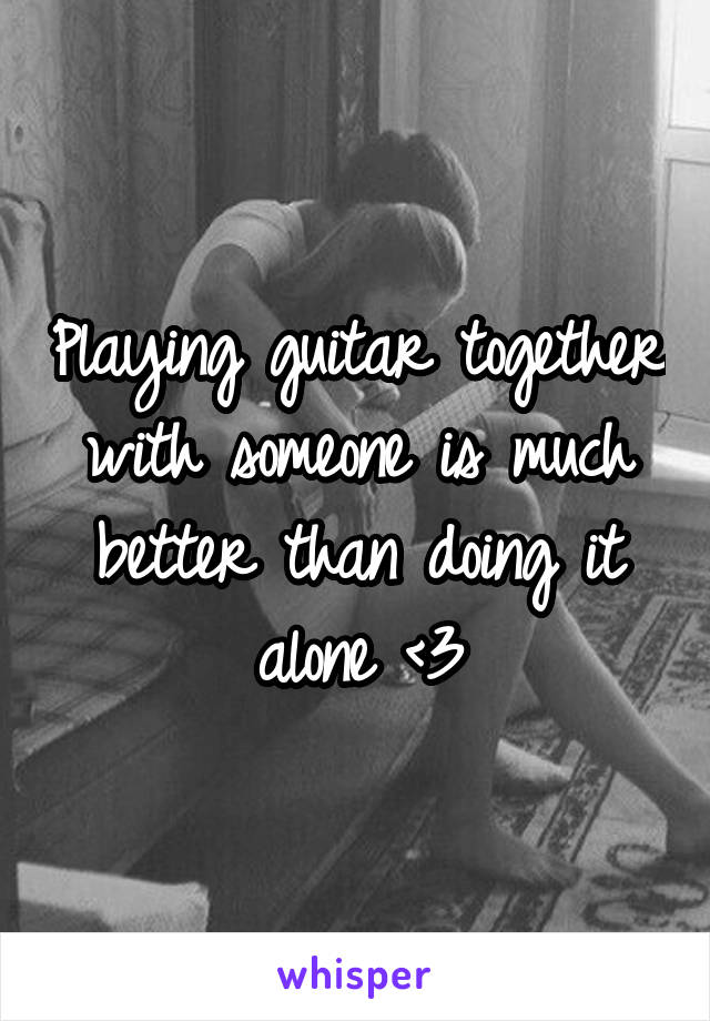 Playing guitar together with someone is much better than doing it alone <3