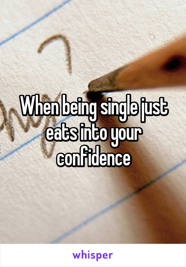 When being single just eats into your confidence