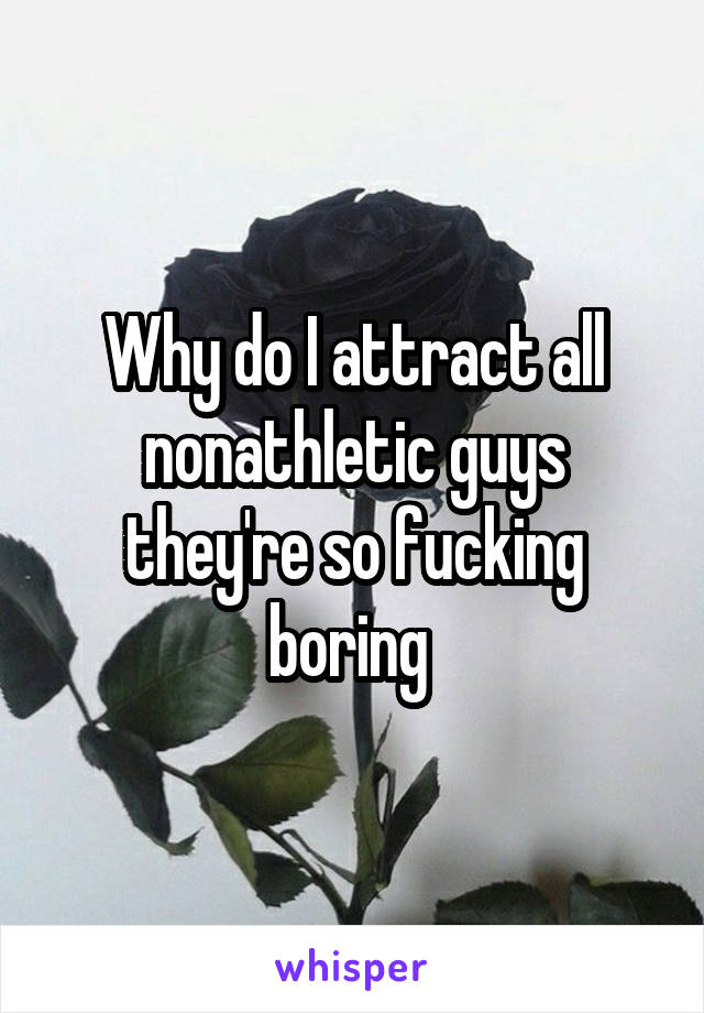 Why do I attract all nonathletic guys they're so fucking boring