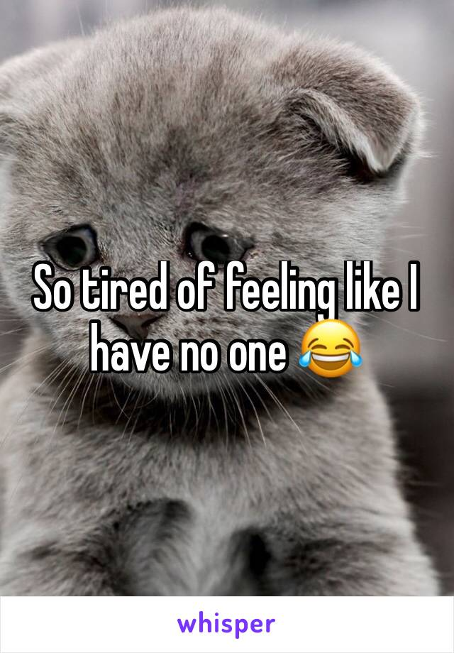 So tired of feeling like I have no one 😂