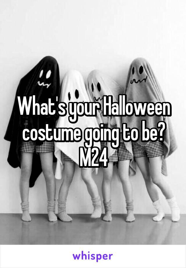 What's your Halloween costume going to be? M24