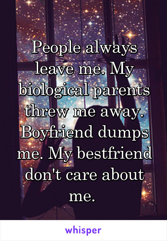 People always leave me. My biological parents threw me away. Boyfriend dumps me. My bestfriend don't care about me.