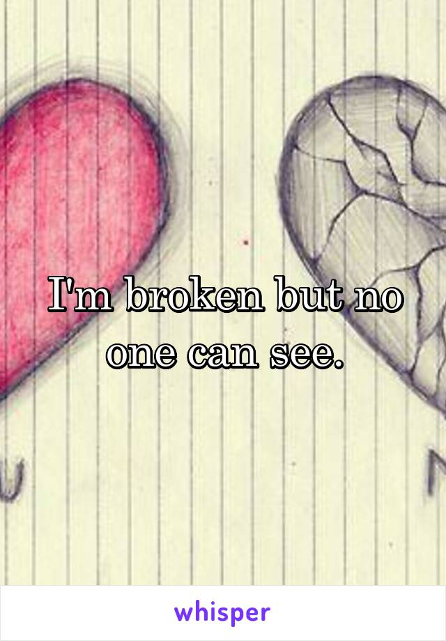 I'm broken but no one can see.