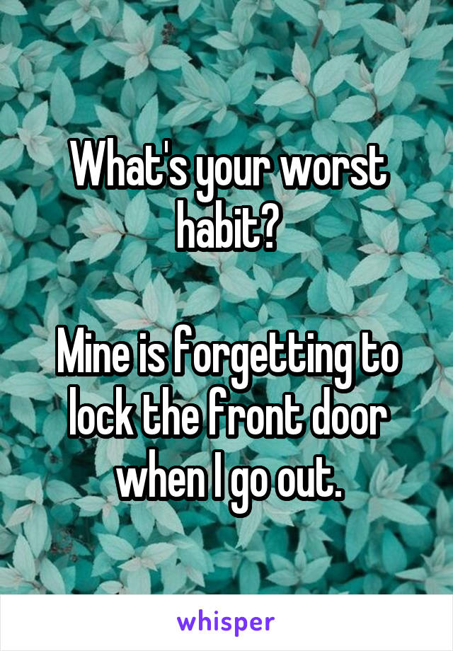 What's your worst habit?  Mine is forgetting to lock the front door when I go out.
