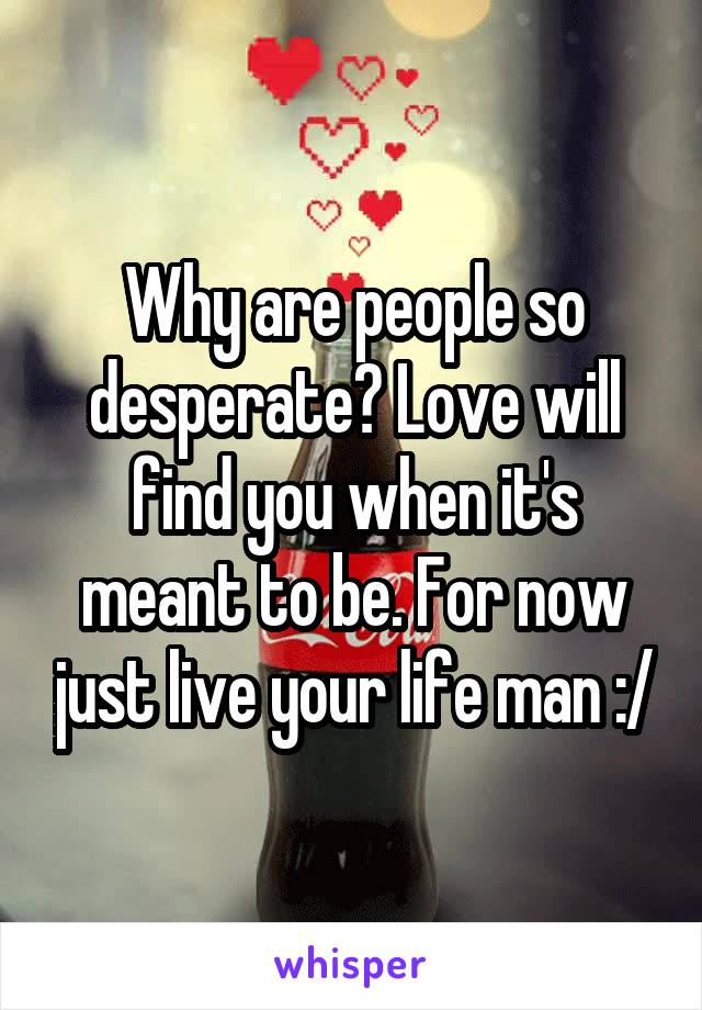 Why are people so desperate? Love will find you when it's meant to be. For now just live your life man :/