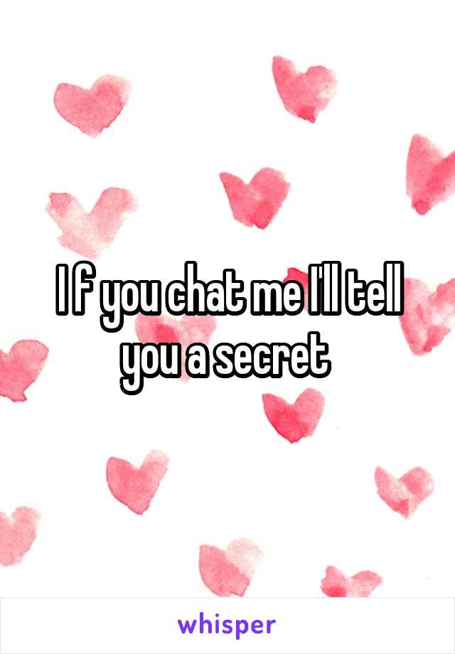 I f you chat me I'll tell you a secret