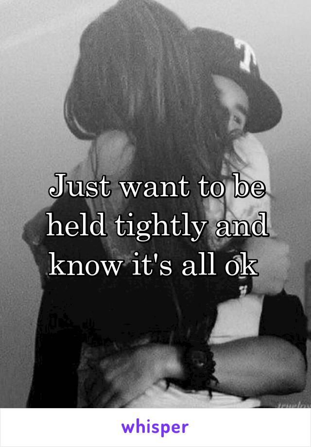 Just want to be held tightly and know it's all ok
