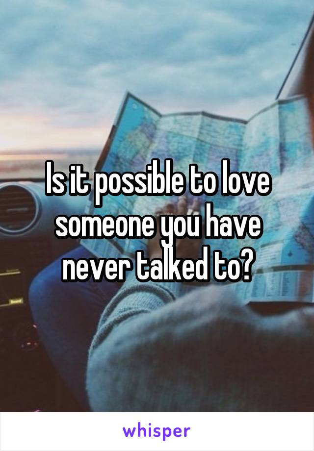 Is it possible to love someone you have never talked to?