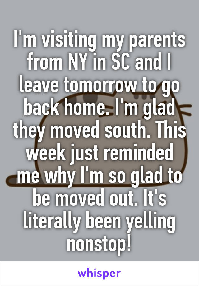 I'm visiting my parents from NY in SC and I leave tomorrow to go back home. I'm glad they moved south. This week just reminded me why I'm so glad to be moved out. It's literally been yelling nonstop!