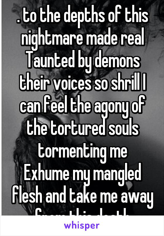 . to the depths of this nightmare made real Taunted by demons their voices so shrill I can feel the agony of the tortured souls tormenting me Exhume my mangled flesh and take me away from this death