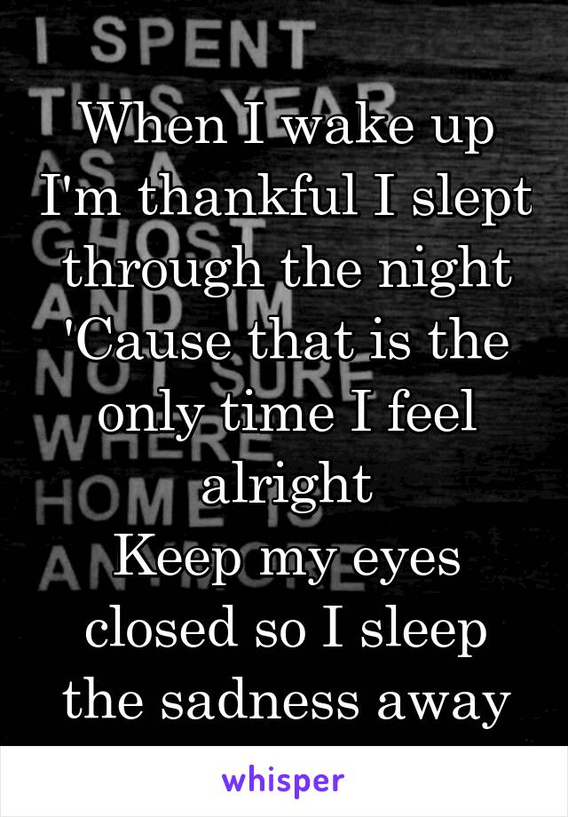 When I wake up I'm thankful I slept through the night 'Cause that is the only time I feel alright Keep my eyes closed so I sleep the sadness away