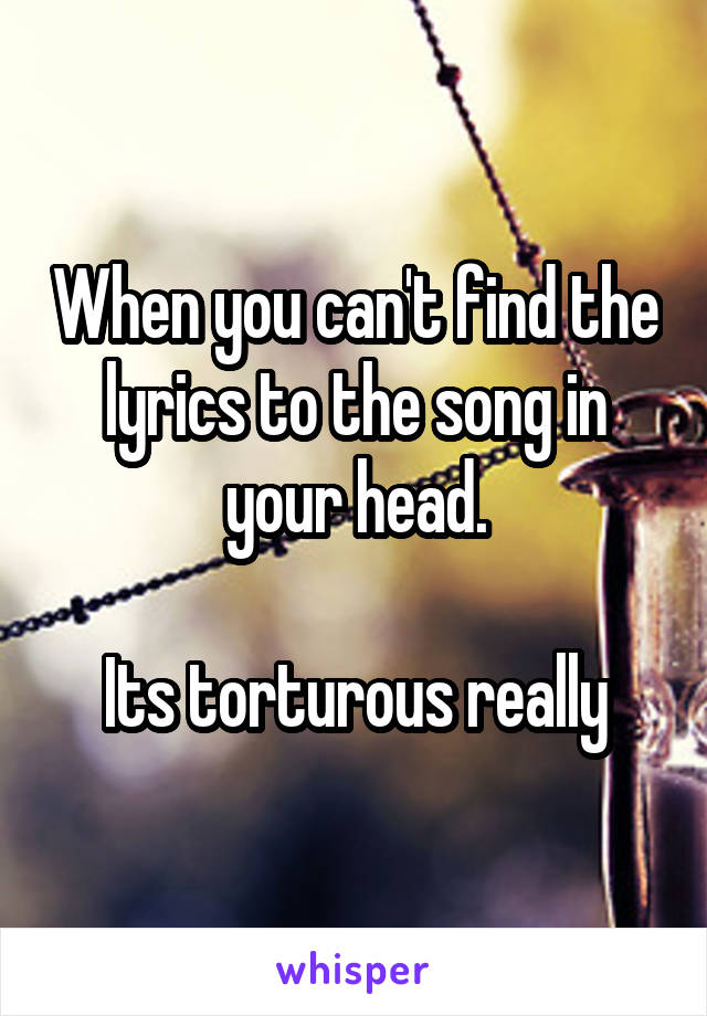 When you can't find the lyrics to the song in your head.  Its torturous really