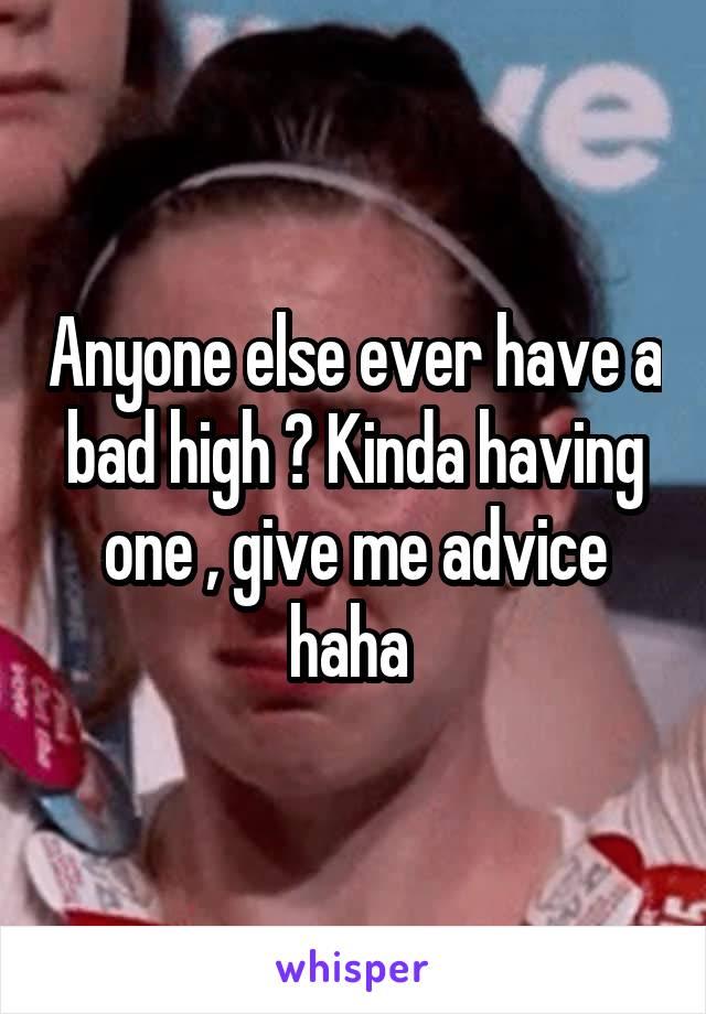 Anyone else ever have a bad high ? Kinda having one , give me advice haha