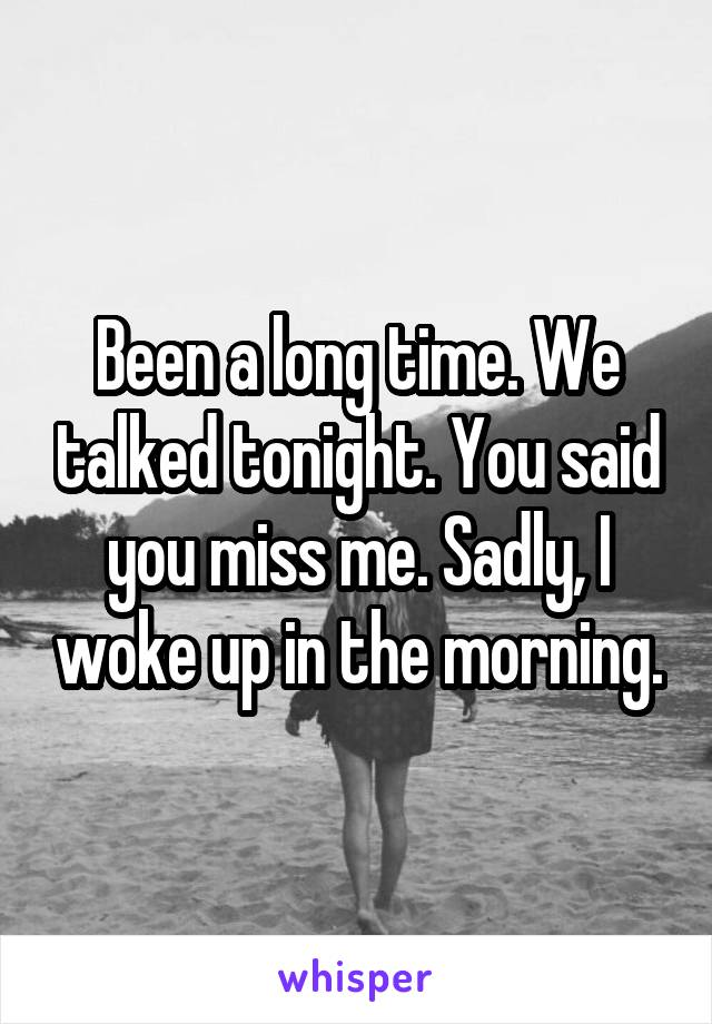 Been a long time. We talked tonight. You said you miss me. Sadly, I woke up in the morning.