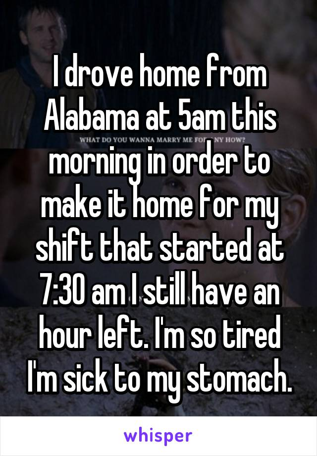 I drove home from Alabama at 5am this morning in order to make it home for my shift that started at 7:30 am I still have an hour left. I'm so tired I'm sick to my stomach.