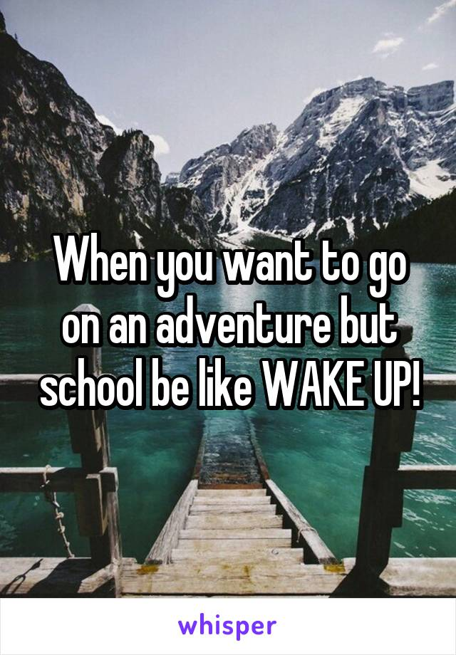 When you want to go on an adventure but school be like WAKE UP!