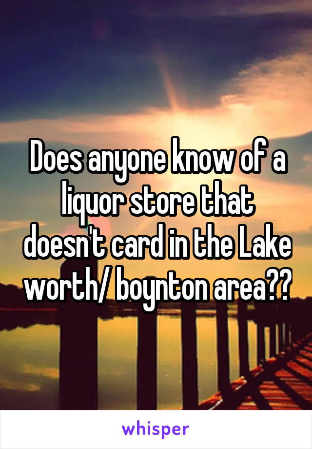 Does anyone know of a liquor store that doesn't card in the Lake worth/ boynton area??