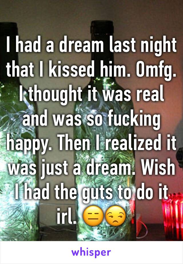 I had a dream last night that I kissed him. Omfg. I thought it was real and was so fucking happy. Then I realized it was just a dream. Wish I had the guts to do it irl. 😑😒