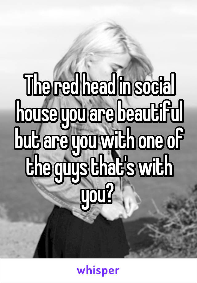 The red head in social house you are beautiful but are you with one of the guys that's with you?