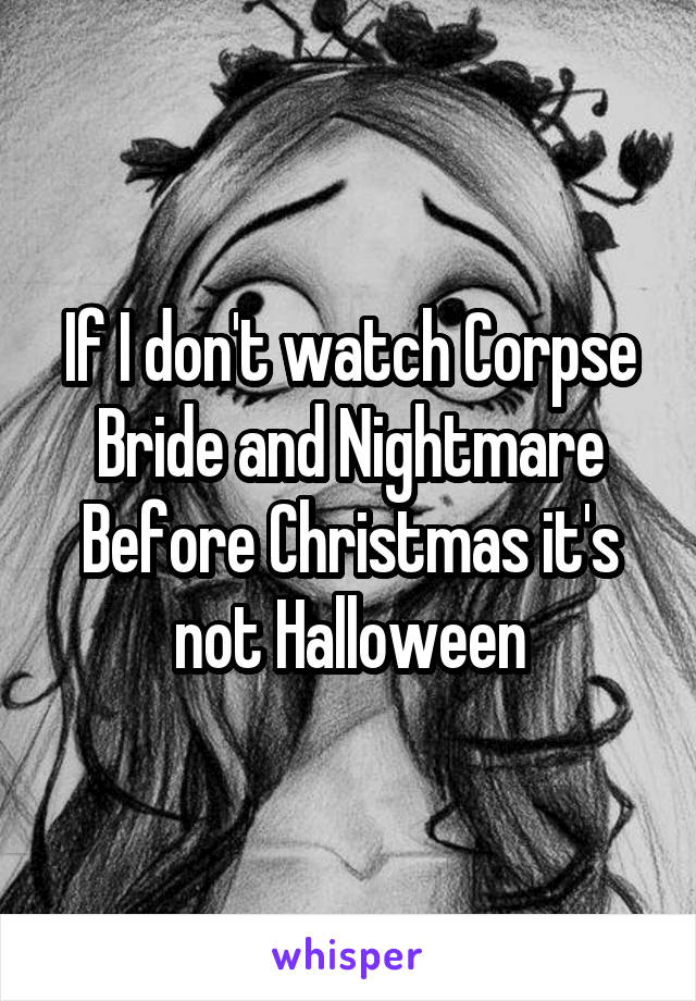 If I don't watch Corpse Bride and Nightmare Before Christmas it's not Halloween