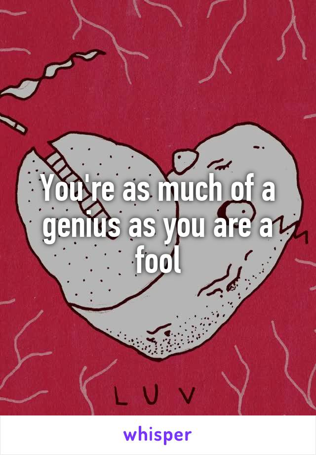 You're as much of a genius as you are a fool
