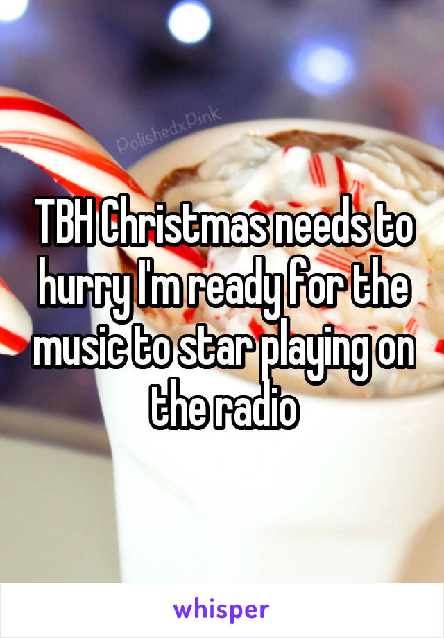 TBH Christmas needs to hurry I'm ready for the music to star playing on the radio